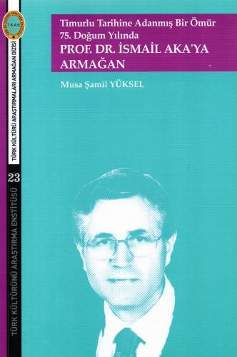 Timurlu Tarihine Adanmış Bir Ömür  75. Doğum Yılında  Prof.Dr.İsmail Aka'ya Armağan