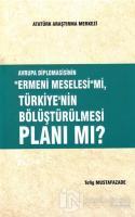 Avrupa Diplomasisinin ''Ermeni Meselesi'' mi, Türkiye'nin Bölüştürülmesi Planı mı?