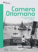 Camera Ottomana - Osmanlı İmparatorluğu'nda Fotoğraf ve Modernite 1840-1914