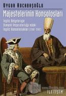 Majestelerinin Konsolosları: İngiliz Belgeleriyle Osmanlı İmparatorluğu'ndaki İngiliz...