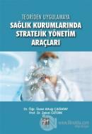 Teoriden Uygulamaya Sağlık Kurumlarında Stratejik Yönetim Araçları