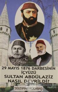29 Mayıs 1876 Darbesinin İçyüzü Sultan Abdülaziz Nasıl Devrildi?