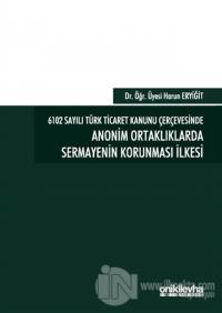 6102 Sayılı Türk Ticaret Kanunu Çerçevesinde Anonim Ortaklıklarda Sermayenin Korunması İlkesi (Ciltli)