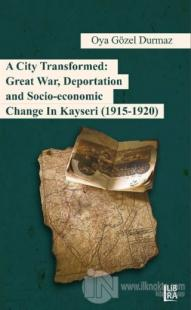 A City Transformed: Great War Deportation and Socio - Economic Change in Kayseri (1915 - 1920)