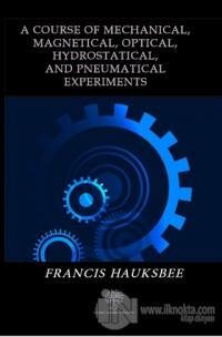 A Course of Mechanical Magnetical Optical Hydrostatical and Pneumatical Experiments