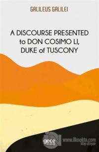 A Discourse Presented to Don Cosimo Li, Duke of Tuscony Galileo Galile