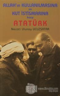 Allah'ın Kullanılmasına ve Kut İstismarına Karşı Atatürk
