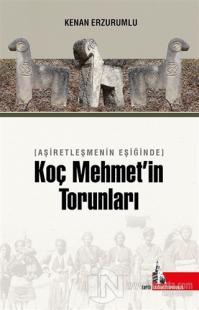 Aşiretleşmenin Eşiğinde Koç Mehmet'in Torunları