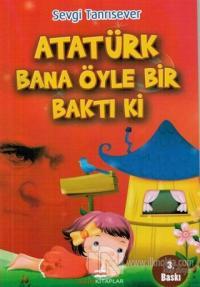 Atatürk Bana Öyle Bir Baktı Ki