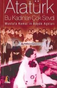 Atatürk Bu Kadınları Çok Sevdi - Mustafa Kemal'in Büyük Aşkları