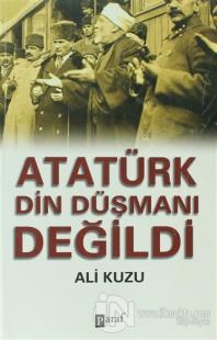 Atatürk Din Düşmanı Değildi