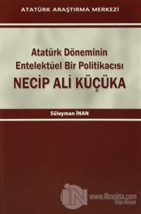 Atatürk Döneminin Entelektüel Bir Politikacısı Necip Ali Küçüka