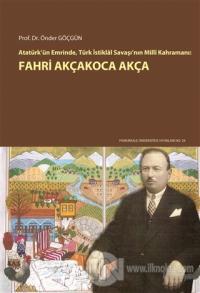 Atatürk'ün Emrinde Türk İstiklal Savaşı'nın Milli Kahramanı: Fahri Akçakoca Akça