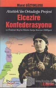 Atatürk'ün Ortadoğu Projesi Elcezire Konfederasyonu ve Özdemir Bey'in Filistin - Suriye Kuvva-i Milliyesi