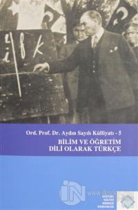 Aydın Sayılı Külliyatı 5 - Bilim ve Öğretim Dili Olarak Türkçe