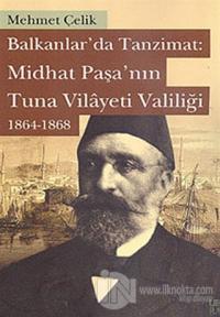 Balkanlarda Tanzimat: Midhat Paşa'nın Tuna Vilayeti Valiliği 1864- 1868