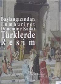 Başlangıcından Cumhuriyet Dönemine Kadar Türklerde Resim (Ciltli)