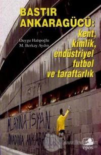 Bastır Ankaragücü: Kent, Kimlik, Endüstriyel Futbol ve Taraftarlık