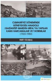 Cumhuriyet Döneminde Güneydoğu Anadolu (Gaziantep-Mardin-Urfa)'ya Yapılan Kamu Harcamaları ve Yatırımlar (1923-1950)