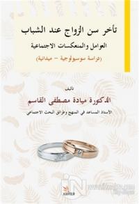 Delayed Marriage Age for Young People, Social Factors and İmplications Sociological-Field Study  / Teahhuru Sinni'z-Zevaci ʻinde'ş-Şebab El-ʻavamilu Ve'l-Munʻekisatu'l-İctimaʻiyye