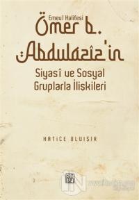 Emevi Halifesi Ömer B. Abdülaziz'in Siyasi ve Sosyal Gruplarla İlişkileri