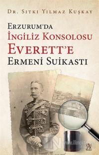 Erzurum'da İngiliz Konsolosu Everett'e Ermeni Suikastı Sıtkı Yılmaz Ku