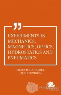 Experiments in Mechanics, Magnetics, Optics, Hydrostatics and Pneumatics