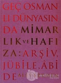 Geç Osmanlı Dünyasında Mimarlık ve Hafıza: Arşiv, Jübile, Abide