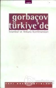 Gorbaçov Türkiye'de İstanbul ve Ankara Konferansları