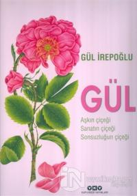 Gül : Aşkın Çiçeği, Sanatın Çiçeği, Sonsuzluğun Çiçeği (Ciltli)