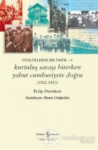 Günlüklerde Bir Ömür - 5 Kurtuluş Savaşı Biterken Yahut Cumhuriyete Do
