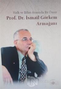 Halk ve Bilim Arasında Bir Ömür Prof. Dr. İsmail Görkem Armağanı