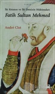 İki Kıtanın ve İki Denizin Hükümdarı Fatih Sultan Mehmed Andre Clot