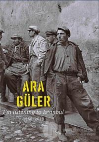 I'm Listening to Istanbul 1950 - 2010 (Ciltli) %10 indirimli Ara Güler