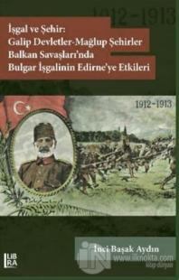 İşgal ve Şehir: Galip Devletler - Mağlup Şehirler Balkan Savaşları'nda Bulgar İşgalinin Edirne'ye Etkileri (1912-1913)