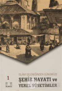 İslam Geleneğinden Günümüze Şehir Hayatı ve Yerel Yönetimler 1.Cilt Ko