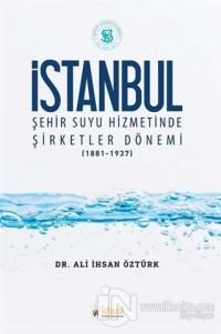 İstanbul Şehir Suyu Hizmetinde Şirketler Dönemi (1881-1937)