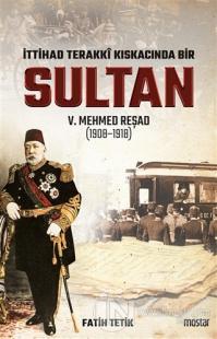İttihad Terakki Kıskacında Bir Sultan 5. Mehmed Reşad (1908-1918)