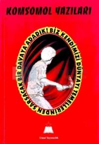 Komsomol Yazıları Biz Kendimizi Dünyayı Temellerinden Sarsacak Bir Davaya Adadık!
