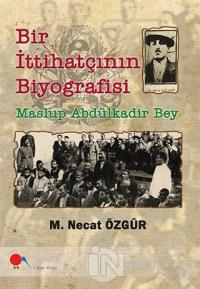 Maslup Abdülkadir Bey - Bir İttihatçının Biyografisi