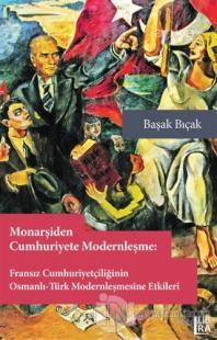 Monarşiden Cumhuriyete Modernleşme : Fransız Cumhuriyetçiliğinin Osmanlı-Türk Modernleşmesine Etkileri