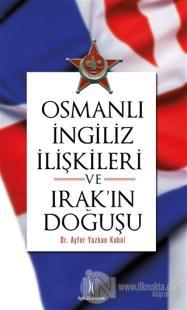 Osmanlı İngiliz İlişkileri ve Irak'ın Doğuşu Ayfer Yazkan Kubal