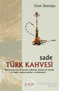 Sade Türk Kahvesi: Yeni Cumhuriyet'in Kuruluş Yıllarında Türkiye'de Yaşamış bir İngiliz Kadının Gözlem ve Düşünceleri