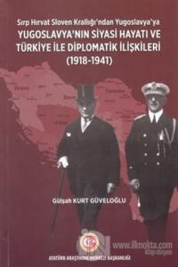 Sırp - Hırvat Sloven Krallığı'ndan Yugoslavya'ya - Yugoslavya'nın Siyasi Hayatı ve Türkiye ile Diplomatik İlişkileri (1918-1941)