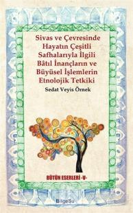 Sivas ve Çevresinde Hayatın Çeşitli Safhalarıyla İlgili Batıl İnançların ve Büyüsel İşlemlerin Etnolojik Tetkiki