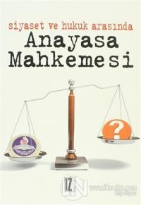 Siyaset ve Hukuk Arasında Anayasa Mahkemesi