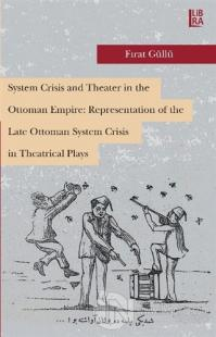 System Crisis and Theater in the Ottoman Empire: Representation of the Late Ottoman System Crisis in Theatrical Plays