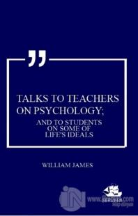 Talks To Teachers On Psychology; And To Students On Some Of Life's Ideals