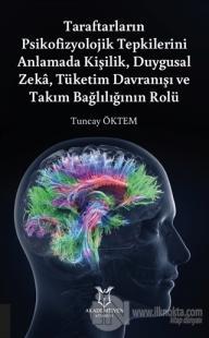 Taraftarların Psikofizyolojik Tepkilerini Anlamada Kişilik, Duygusal Zeka, Tüketim Davranışı ve Takım Bağlılığının Rolü