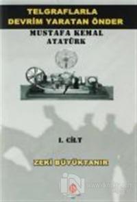 Telgraflarla Devrim Yaratan Önder Mustafa Kemal Atatürk 1. Cilt